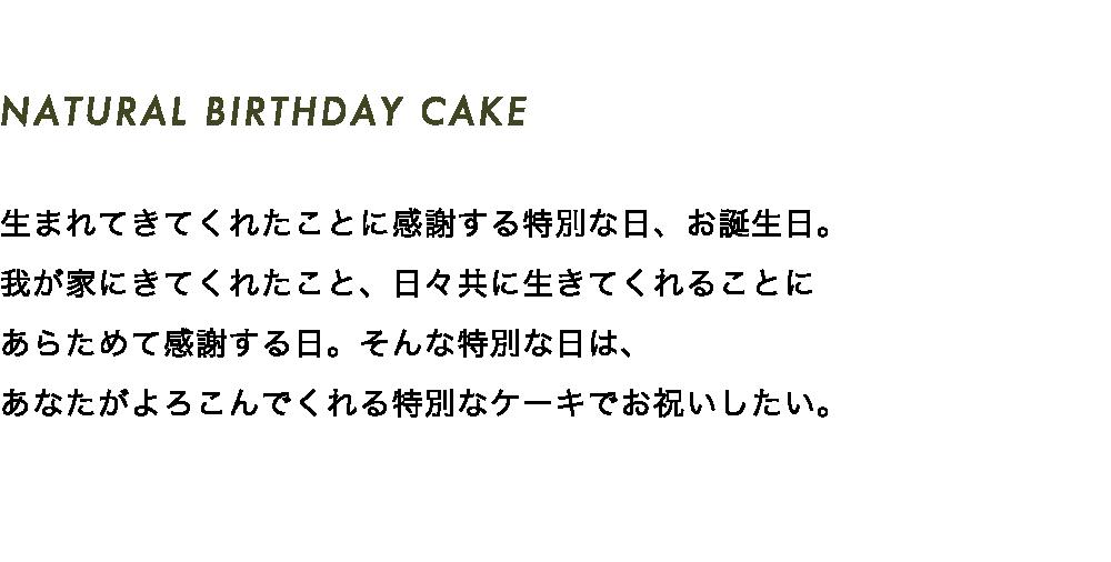 NATURAL BIRTHDAY CAKE 生まれてきてくれたことに感謝する特別な日、お誕生日。我が家にきてくれたこと、日々共に生きてくれることにあらためて感謝する日。そんな特別な日は、あなたがよろこんでくれる特別なケーキでお祝いしたい。