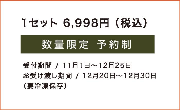 1セット6,998円(税込) 数量限定予約制 受付期間 / 11月1日~12月25日 お受け渡し期間 / 12月20日~12月30日 (要冷凍保存)